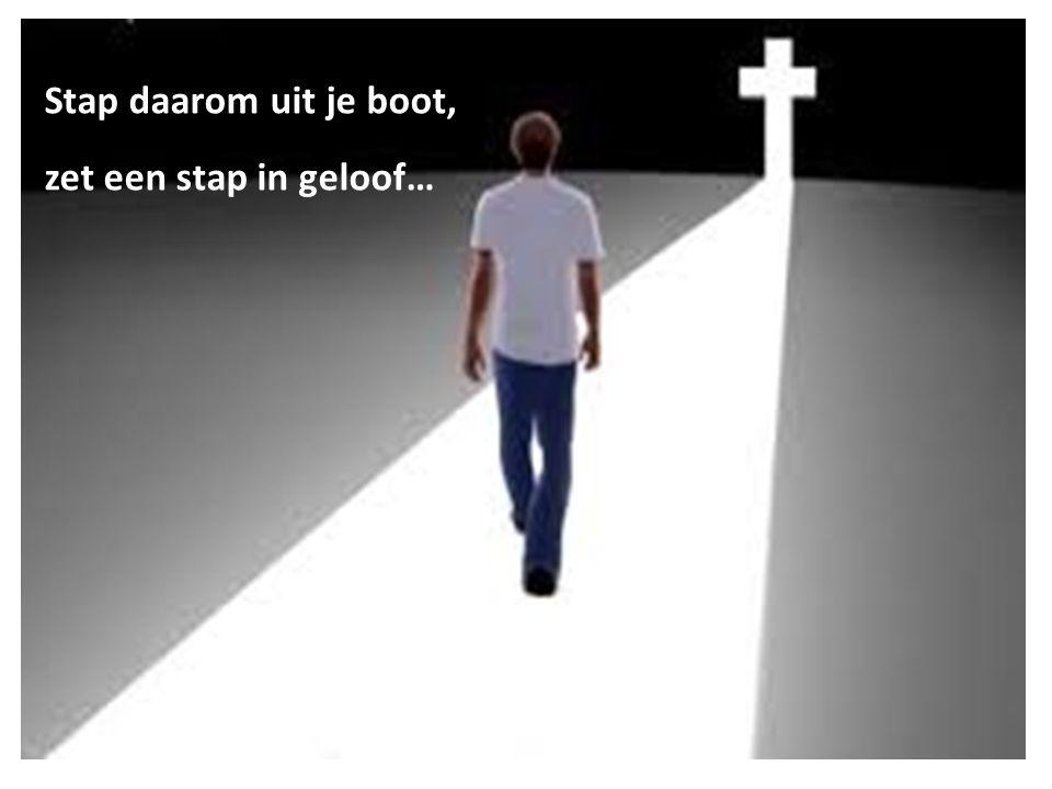 Stap daarom uit je boot, zet een stap in geloof…