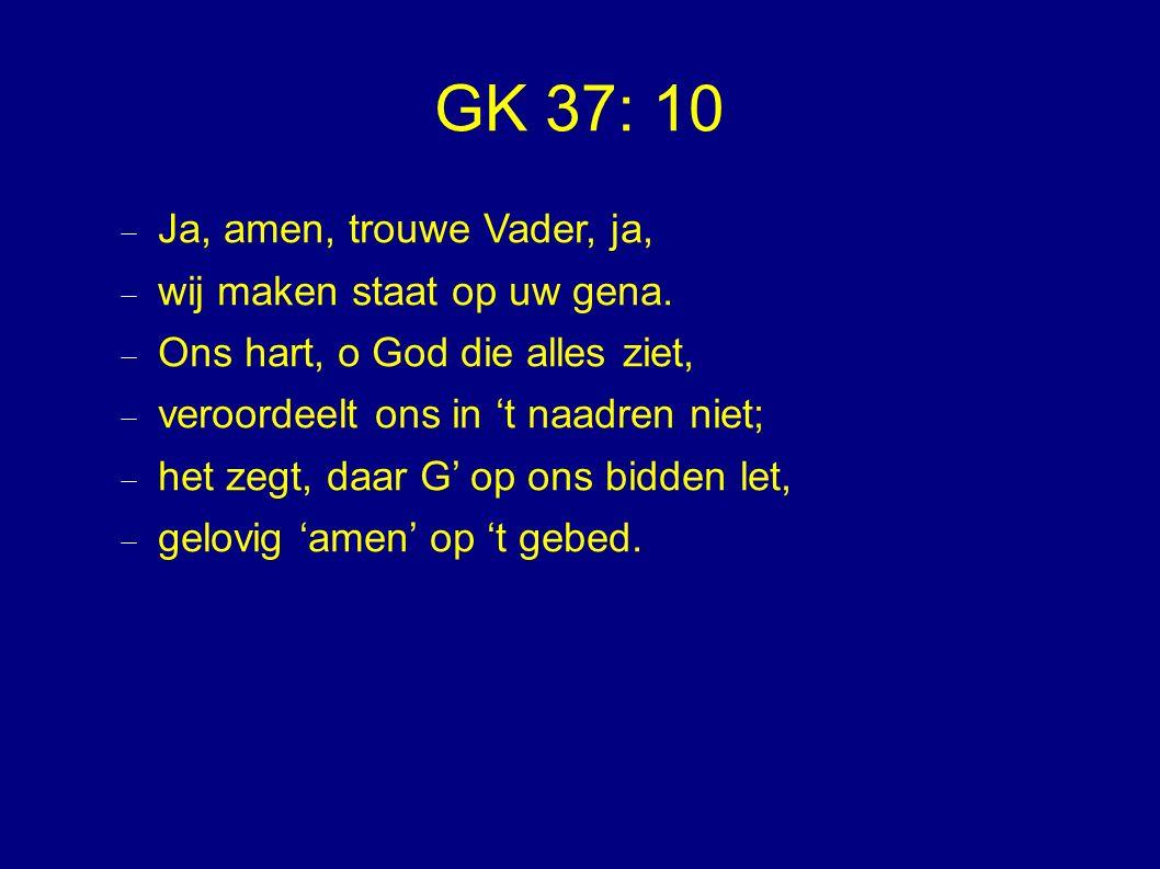 GK 37: 10 Ja, amen, trouwe Vader, ja, wij maken staat op uw gena.