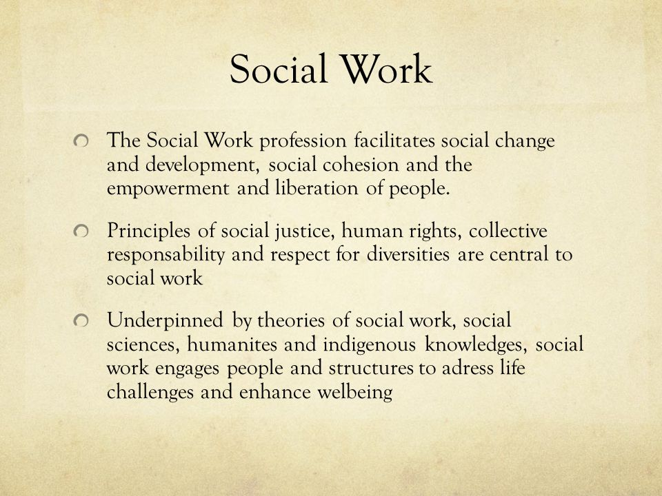 Social Work The Social Work profession facilitates social change and development, social cohesion and the empowerment and liberation of people.