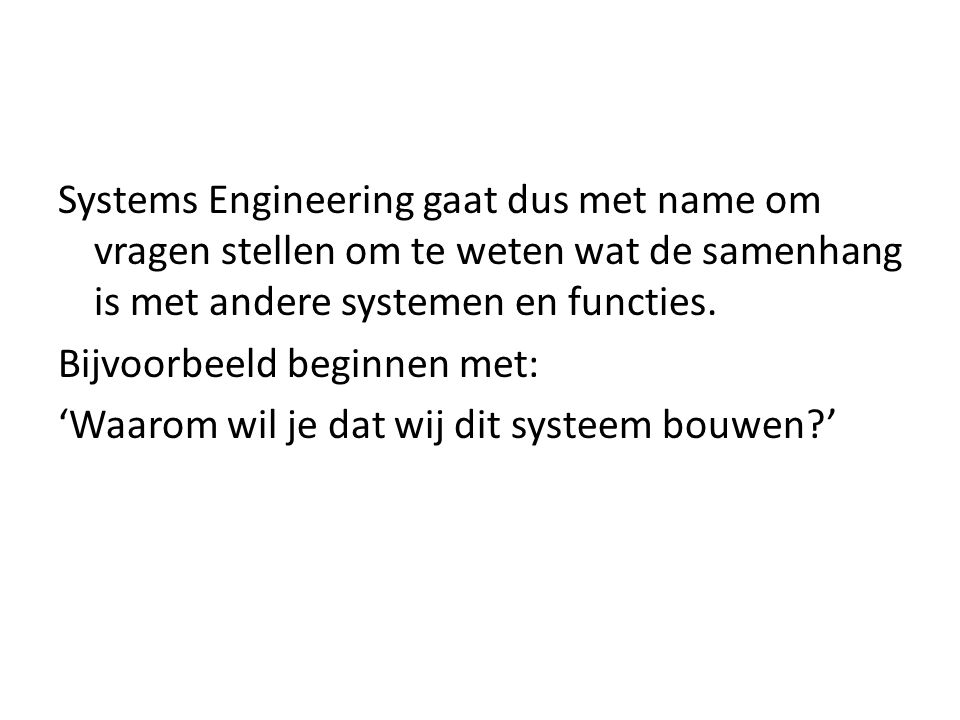 Systems Engineering gaat dus met name om vragen stellen om te weten wat de samenhang is met andere systemen en functies.