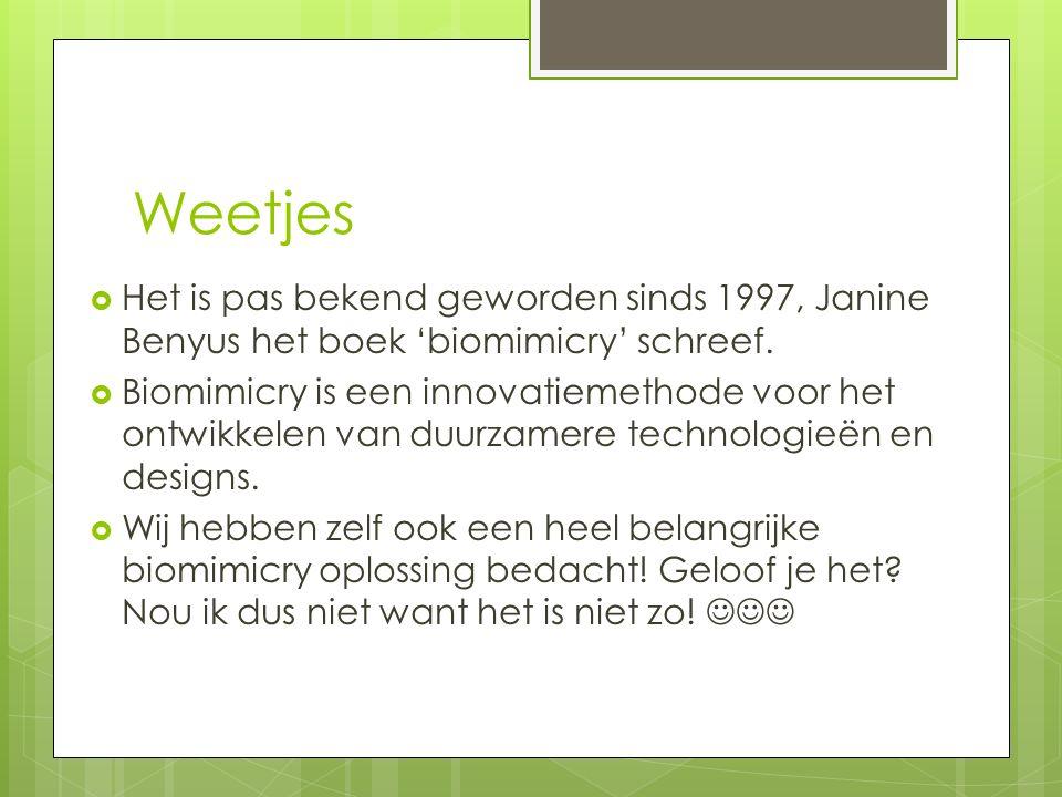 Weetjes Het is pas bekend geworden sinds 1997, Janine Benyus het boek 'biomimicry' schreef.