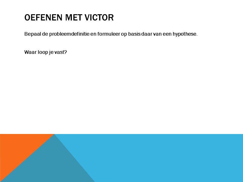 Oefenen met Victor Bepaal de probleemdefinitie en formuleer op basis daar van een hypothese.