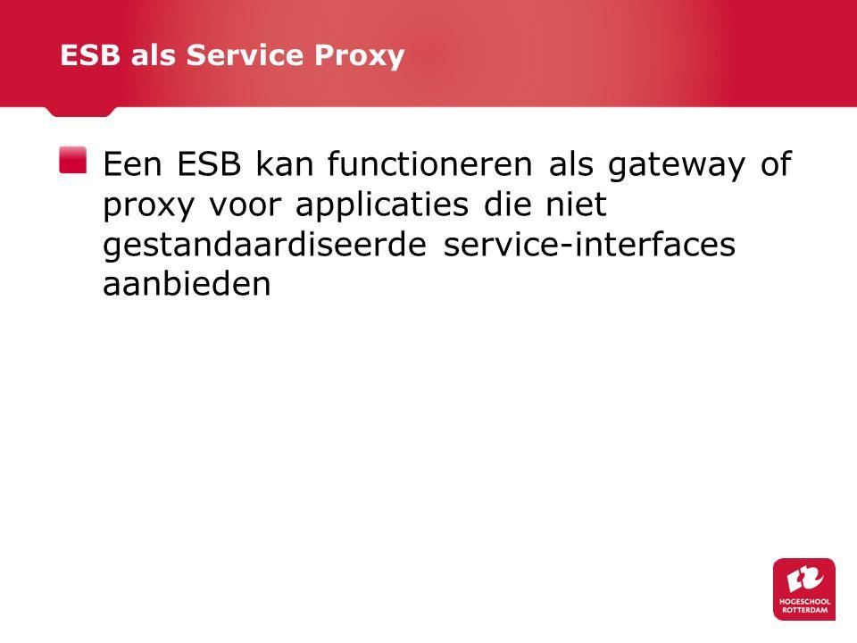 ESB als Service Proxy Een ESB kan functioneren als gateway of proxy voor applicaties die niet gestandaardiseerde service-interfaces aanbieden.