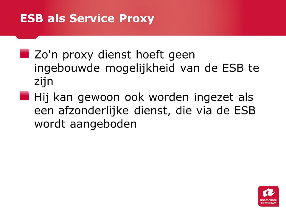 ESB als Service Proxy Zo n proxy dienst hoeft geen ingebouwde mogelijkheid van de ESB te zijn.
