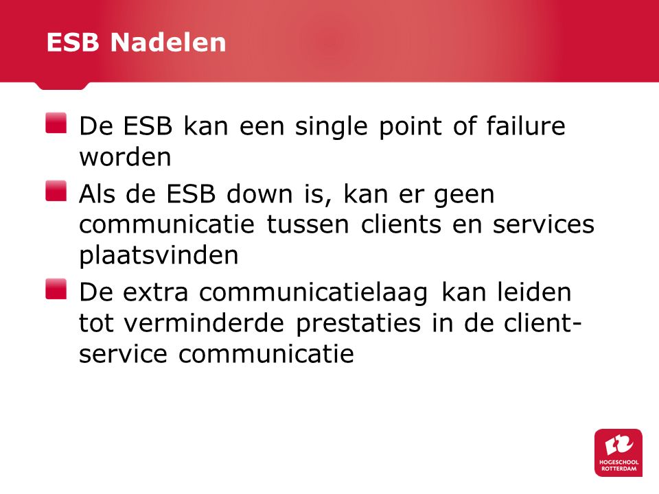 ESB Nadelen De ESB kan een single point of failure worden. Als de ESB down is, kan er geen communicatie tussen clients en services plaatsvinden.