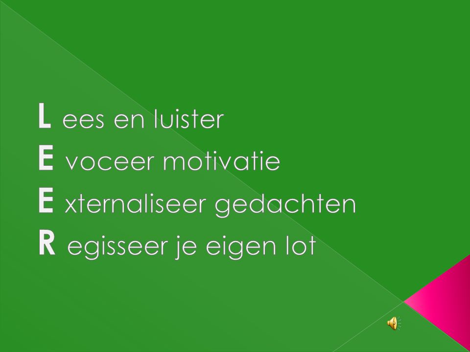 L ees en luister E voceer motivatie E xternaliseer gedachten R egisseer je eigen lot