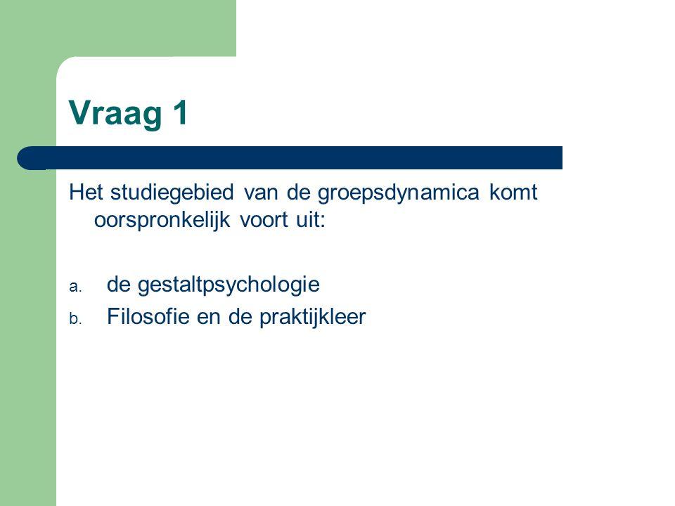 Vraag 1 Het studiegebied van de groepsdynamica komt oorspronkelijk voort uit: de gestaltpsychologie.