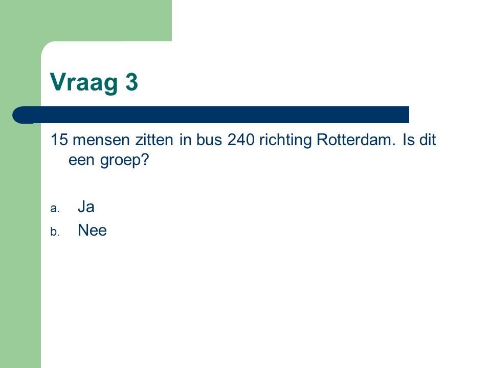 Vraag 3 15 mensen zitten in bus 240 richting Rotterdam. Is dit een groep Ja. Nee.