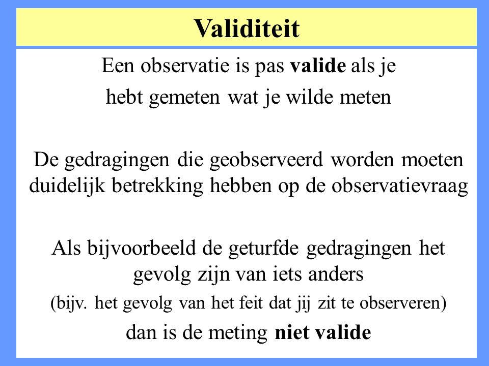 Validiteit Een observatie is pas valide als je