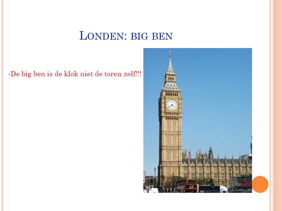 Londen: big ben -De big ben is de klok niet de toren zelf!!!