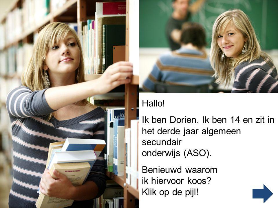 Hallo! Ik ben Dorien. Ik ben 14 en zit in het derde jaar algemeen secundair. onderwijs (ASO). Benieuwd waarom ik hiervoor koos