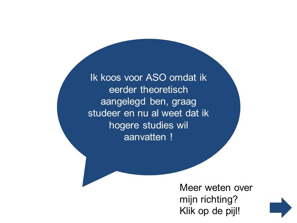 Ik koos voor ASO omdat ik eerder theoretisch aangelegd ben, graag studeer en nu al weet dat ik hogere studies wil aanvatten !