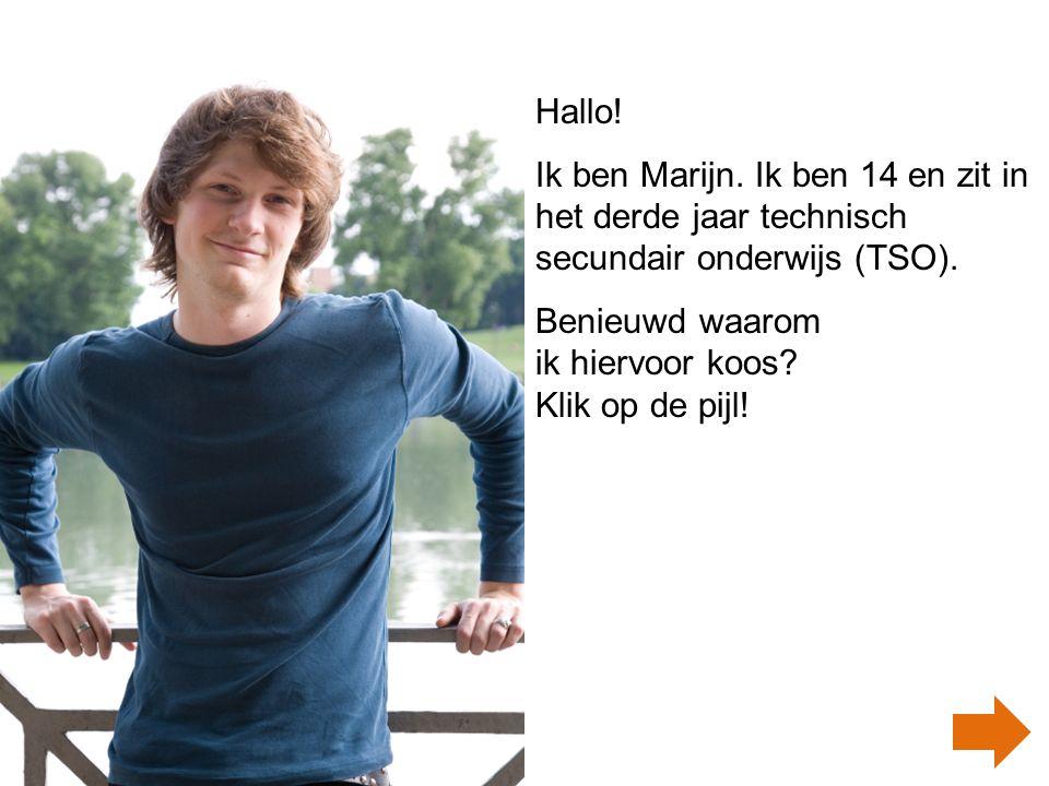 Hallo! Ik ben Marijn. Ik ben 14 en zit in het derde jaar technisch secundair onderwijs (TSO). Benieuwd waarom ik hiervoor koos