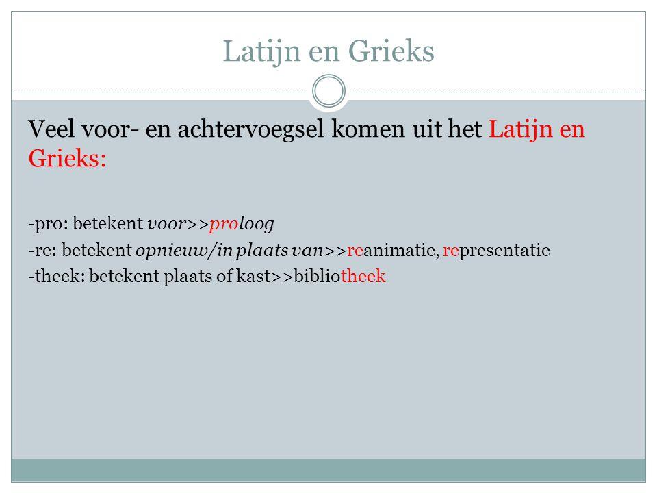 Latijn en Grieks Veel voor- en achtervoegsel komen uit het Latijn en Grieks: -pro: betekent voor>>proloog.