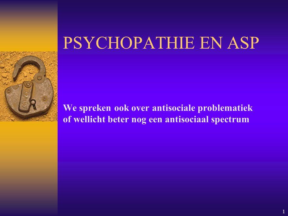 PSYCHOPATHIE EN ASP We spreken ook over antisociale problematiek of wellicht beter nog een antisociaal spectrum.