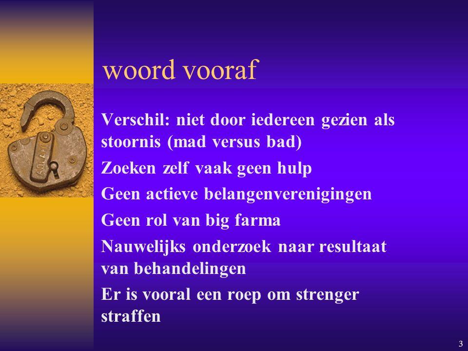 woord vooraf Verschil: niet door iedereen gezien als stoornis (mad versus bad) Zoeken zelf vaak geen hulp.
