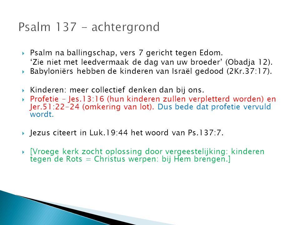 Psalm 137 - achtergrond Psalm na ballingschap, vers 7 gericht tegen Edom. 'Zie niet met leedvermaak de dag van uw broeder' (Obadja 12).