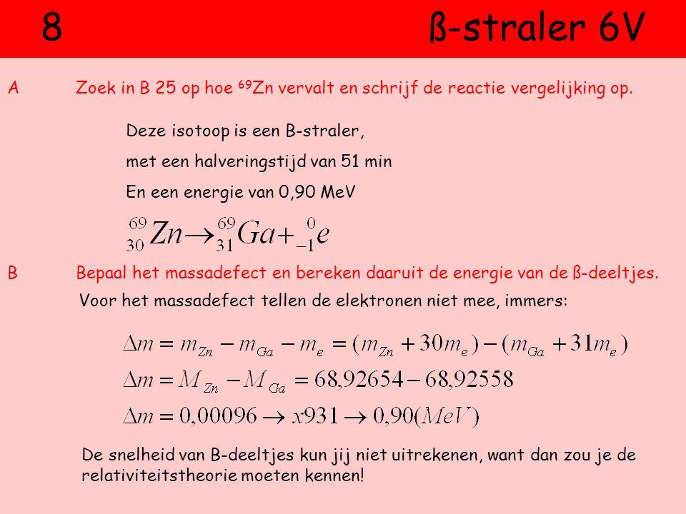 8 ß-straler 6V A Zoek in B 25 op hoe 69Zn vervalt en schrijf de reactie vergelijking op.