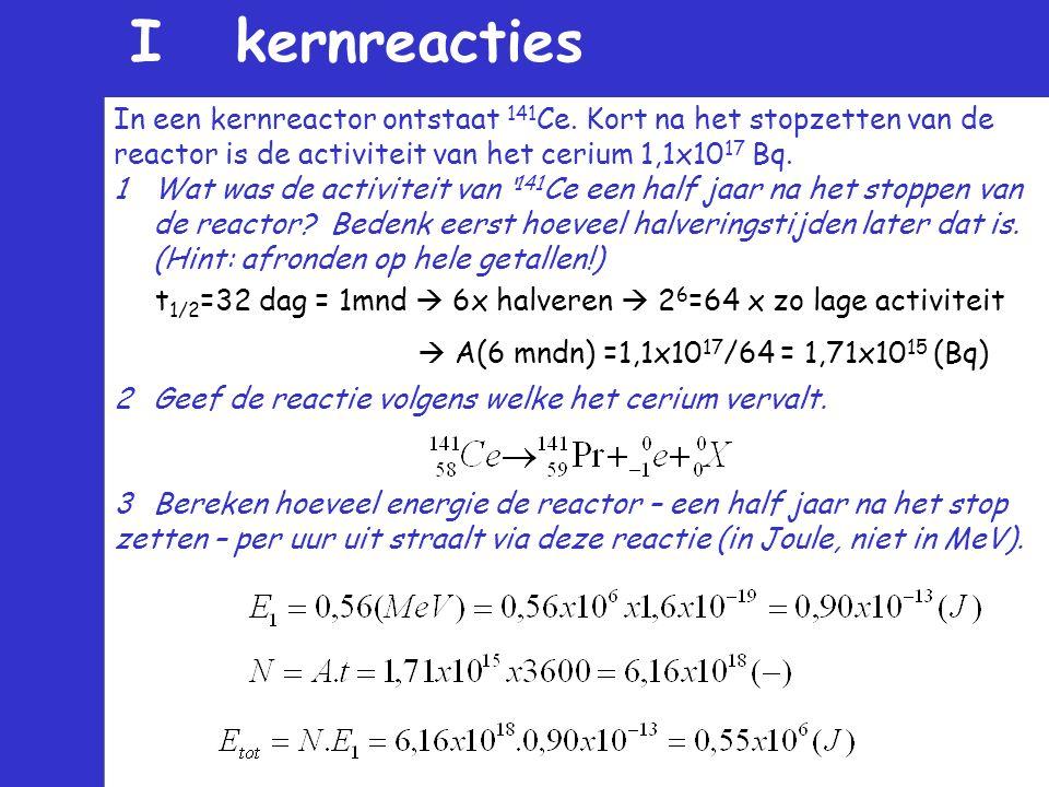 I kernreacties In een kernreactor ontstaat 141Ce. Kort na het stopzetten van de. reactor is de activiteit van het cerium 1,1x1017 Bq.
