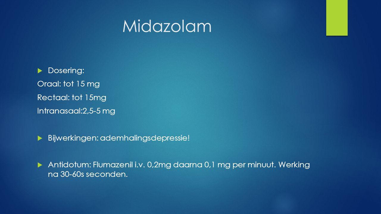 Midazolam Dosering: Oraal: tot 15 mg Rectaal: tot 15mg