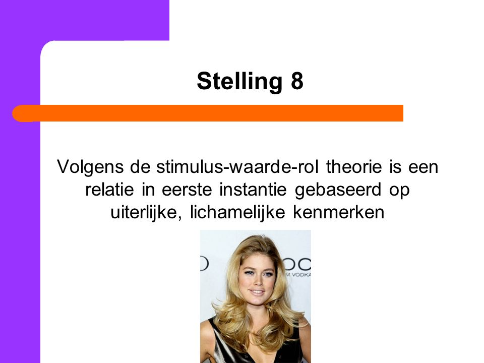 Stelling 8 Volgens de stimulus-waarde-rol theorie is een relatie in eerste instantie gebaseerd op uiterlijke, lichamelijke kenmerken.