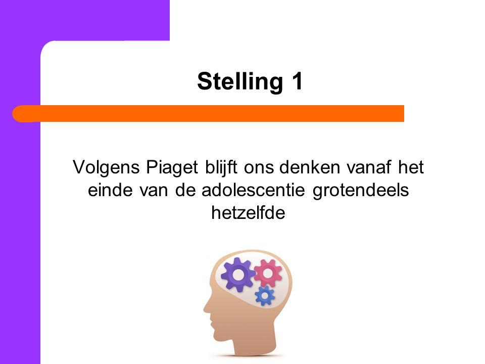Stelling 1 Volgens Piaget blijft ons denken vanaf het einde van de adolescentie grotendeels hetzelfde.