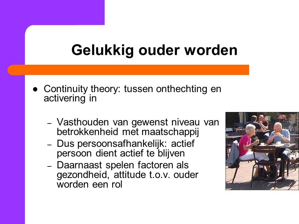 Gelukkig ouder worden Continuity theory: tussen onthechting en activering in. Vasthouden van gewenst niveau van betrokkenheid met maatschappij.