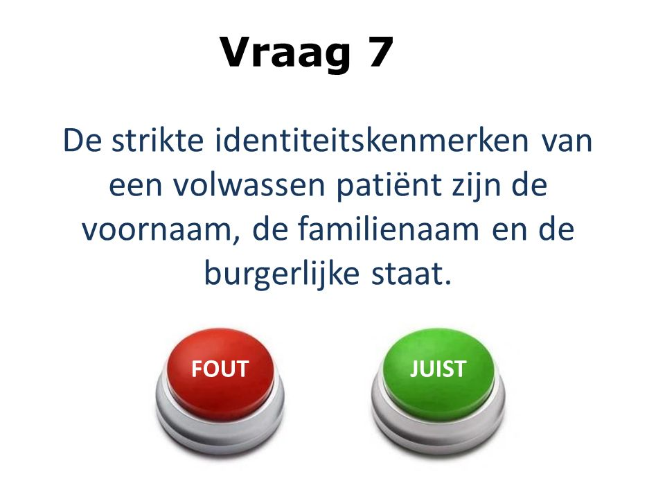 Vraag 7 De strikte identiteitskenmerken van een volwassen patiënt zijn de voornaam, de familienaam en de burgerlijke staat.
