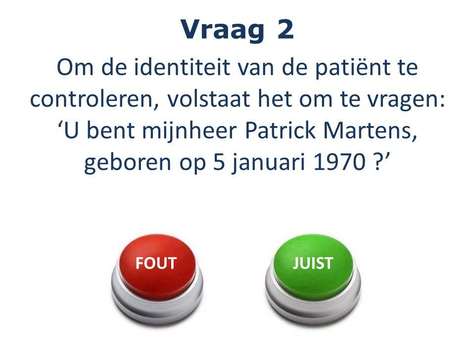Vraag 2 Om de identiteit van de patiënt te controleren, volstaat het om te vragen: 'U bent mijnheer Patrick Martens, geboren op 5 januari 1970 '