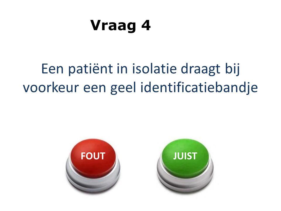 Vraag 4 Een patiënt in isolatie draagt bij voorkeur een geel identificatiebandje FOUT JUIST