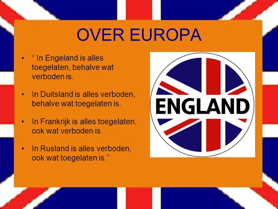 OVER EUROPA In Engeland is alles toegelaten, behalve wat verboden is. In Duitsland is alles verboden, behalve wat toegelaten is.