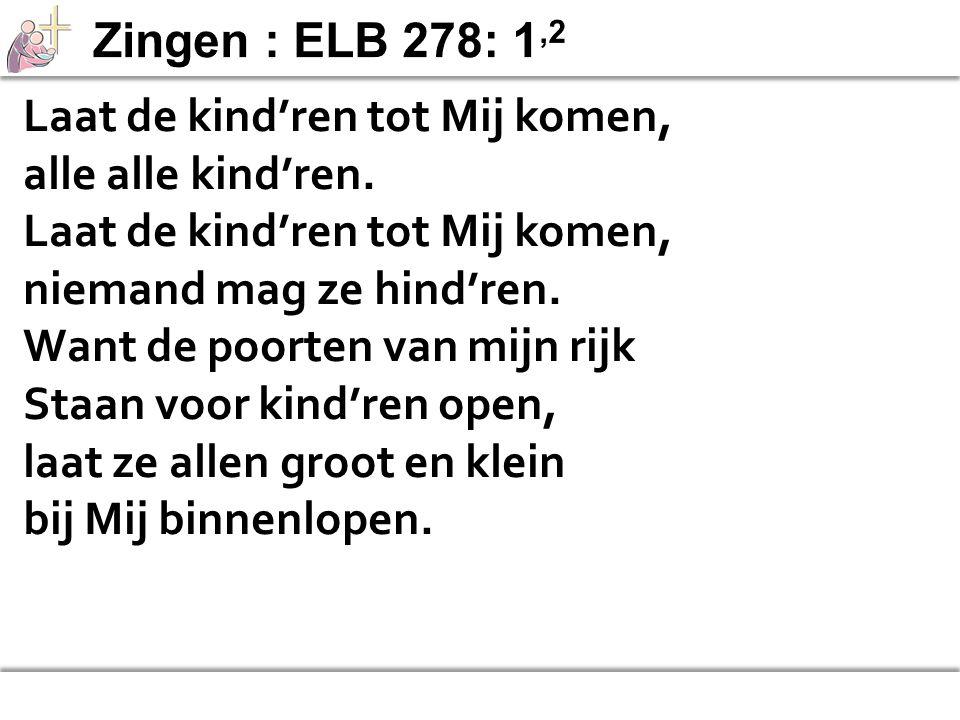 Zingen : ELB 278: 1,2 Laat de kind'ren tot Mij komen, alle alle kind'ren. niemand mag ze hind'ren.