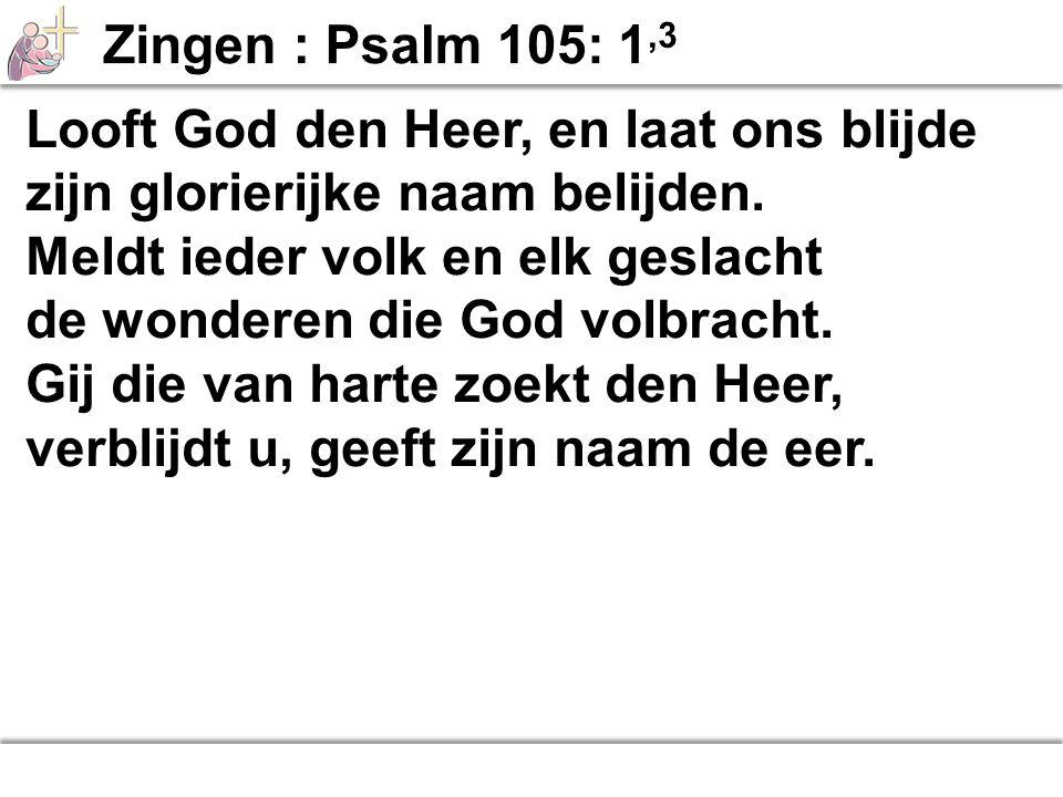 Zingen : Psalm 105: 1,3 Looft God den Heer, en laat ons blijde. zijn glorierijke naam belijden. Meldt ieder volk en elk geslacht.