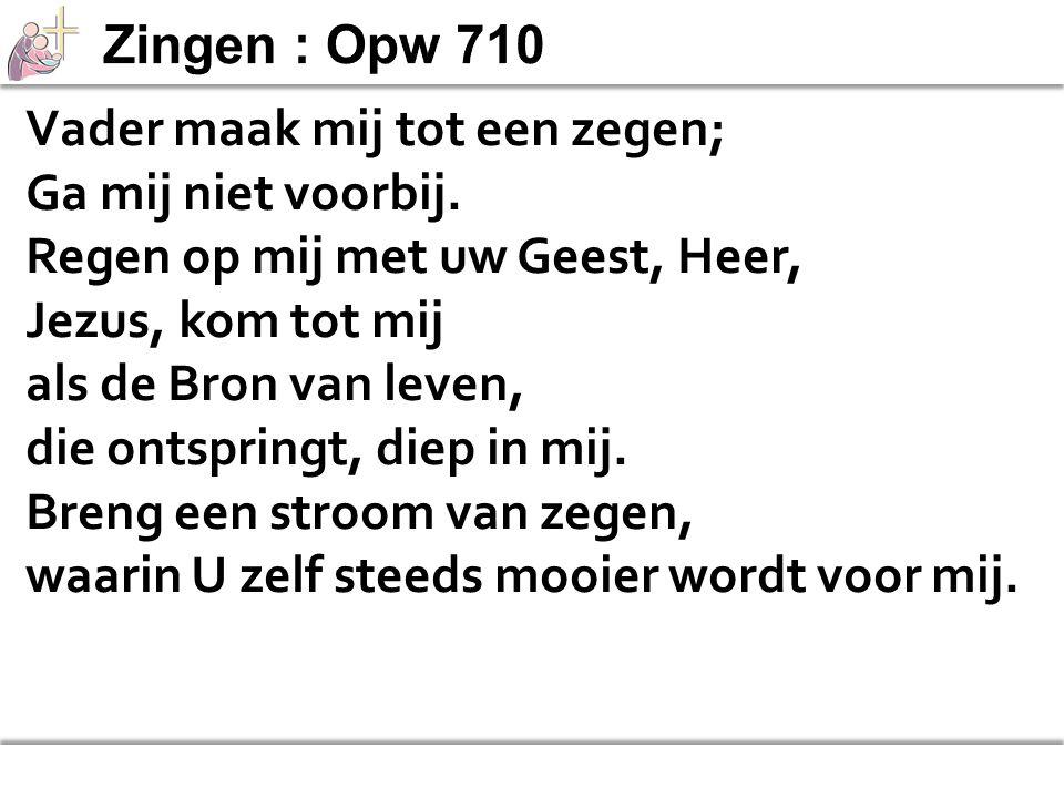 Zingen : Opw 710 Vader maak mij tot een zegen; Ga mij niet voorbij. Regen op mij met uw Geest, Heer,