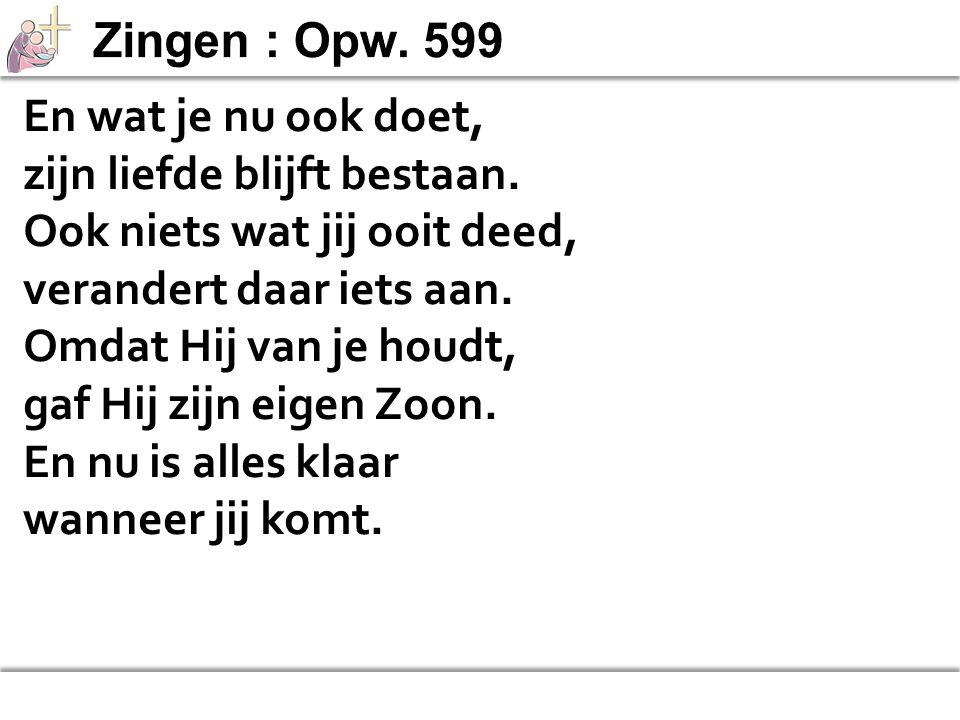 Zingen : Opw. 599 En wat je nu ook doet, zijn liefde blijft bestaan. Ook niets wat jij ooit deed,