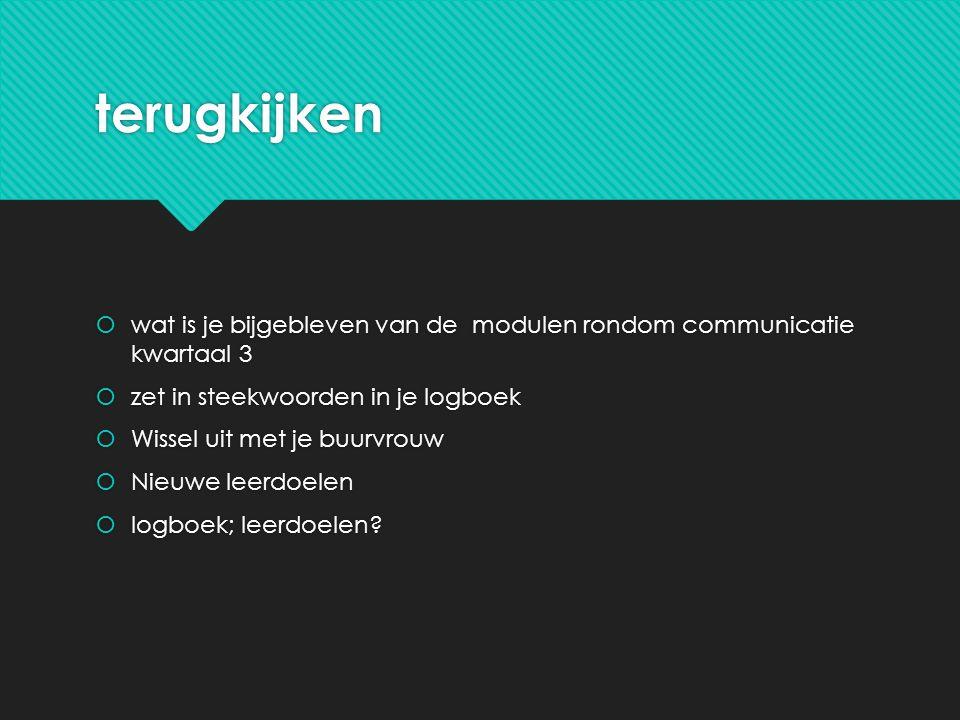 terugkijken wat is je bijgebleven van de modulen rondom communicatie kwartaal 3. zet in steekwoorden in je logboek.
