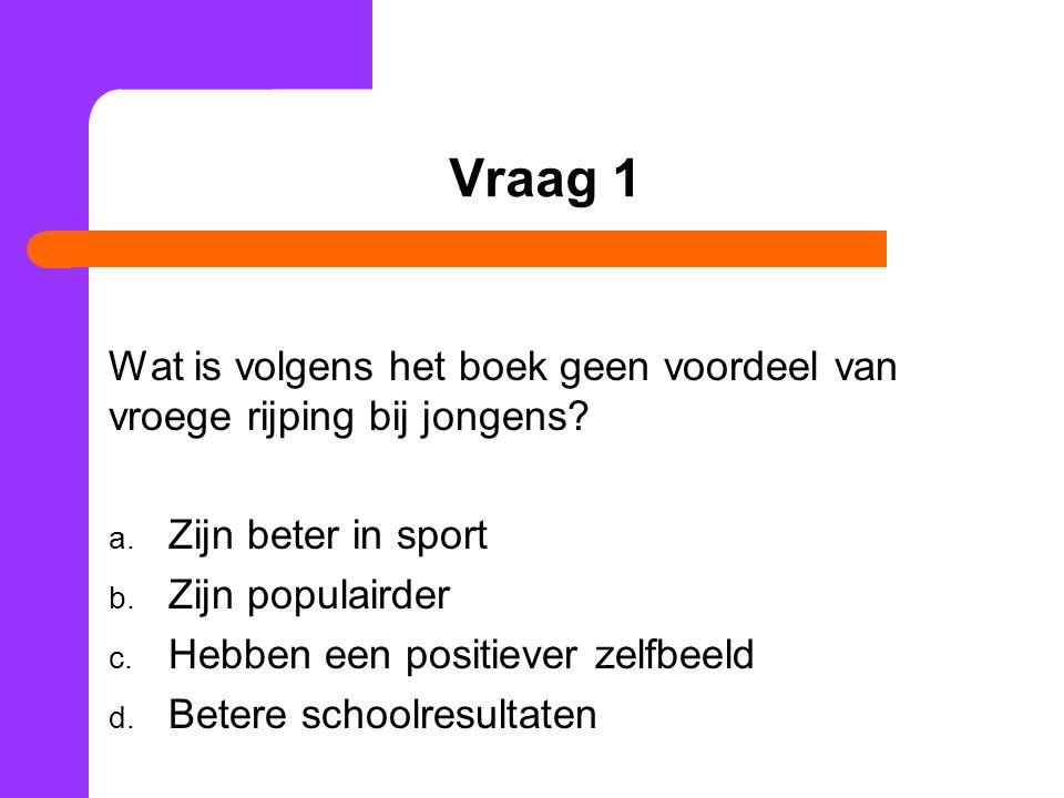 Vraag 1 Wat is volgens het boek geen voordeel van vroege rijping bij jongens Zijn beter in sport.