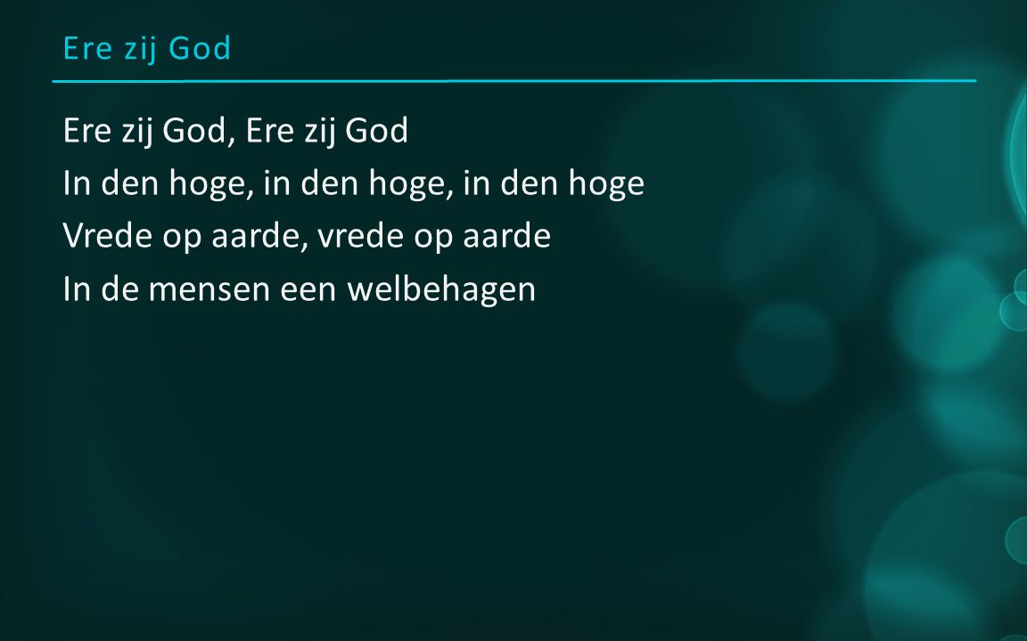 Ere zij God Ere zij God, Ere zij God In den hoge, in den hoge, in den hoge Vrede op aarde, vrede op aarde In de mensen een welbehagen