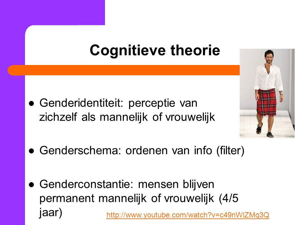 Cognitieve theorie Genderidentiteit: perceptie van zichzelf als mannelijk of vrouwelijk. Genderschema: ordenen van info (filter)