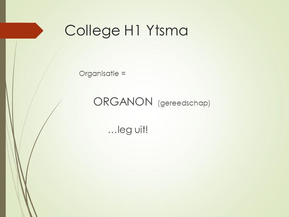 College H1 Ytsma …leg uit! Organisatie = ORGANON (gereedschap)