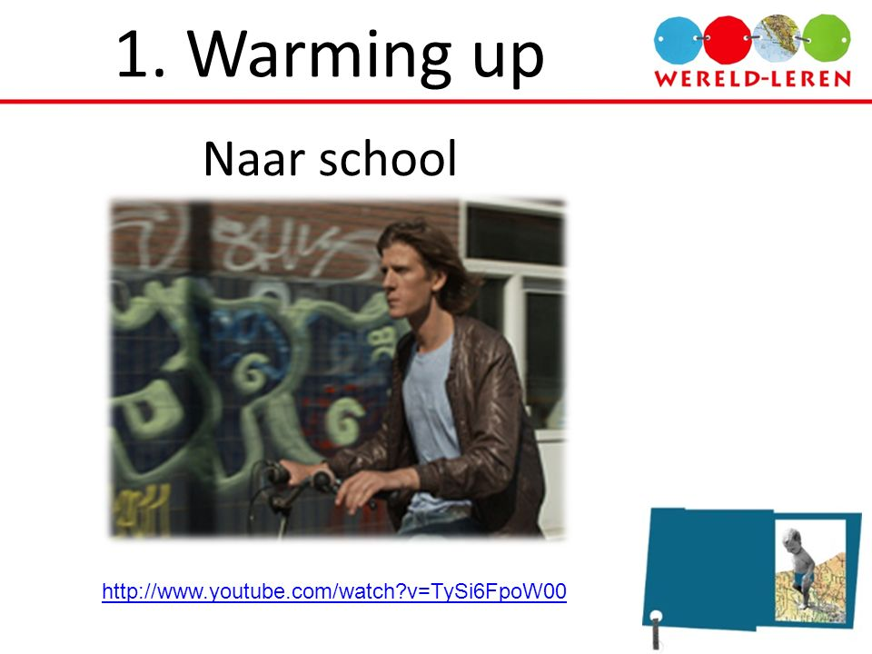 1. Warming up Naar school http://www.youtube.com/watch v=TySi6FpoW00