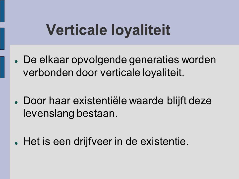 Verticale loyaliteit De elkaar opvolgende generaties worden verbonden door verticale loyaliteit.