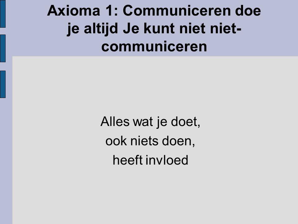 Axioma 1: Communiceren doe je altijd Je kunt niet niet-communiceren