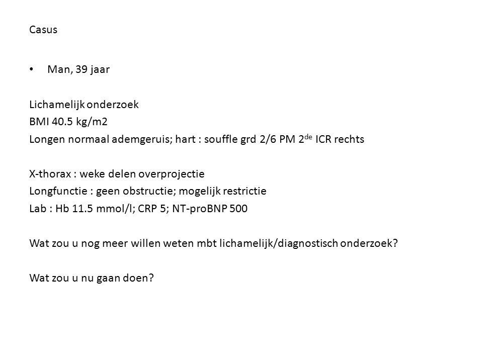 Casus Man, 39 jaar. Lichamelijk onderzoek. BMI 40.5 kg/m2. Longen normaal ademgeruis; hart : souffle grd 2/6 PM 2de ICR rechts.