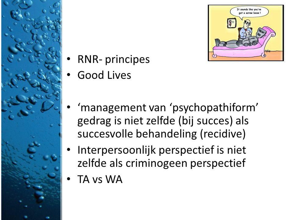 RNR- principes Good Lives. 'management van 'psychopathiform' gedrag is niet zelfde (bij succes) als succesvolle behandeling (recidive)
