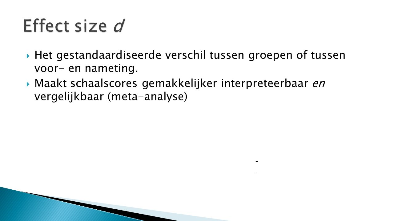 Effect size d Het gestandaardiseerde verschil tussen groepen of tussen voor- en nameting.
