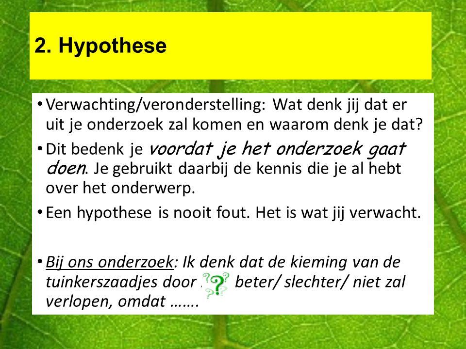 2. Hypothese Verwachting/veronderstelling: Wat denk jij dat er uit je onderzoek zal komen en waarom denk je dat