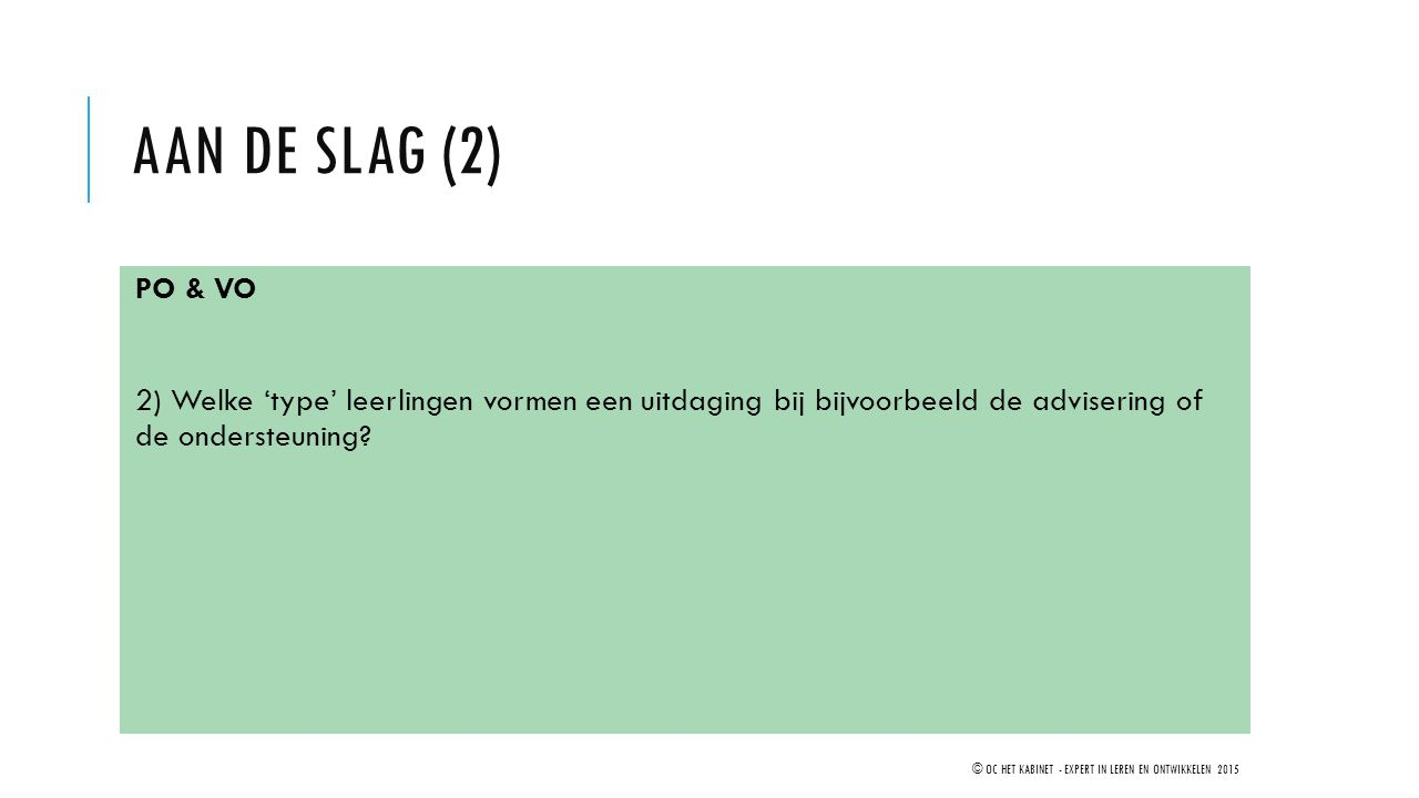Aan de SLAG (2) PO & VO. 2) Welke 'type' leerlingen vormen een uitdaging bij bijvoorbeeld de advisering of de ondersteuning
