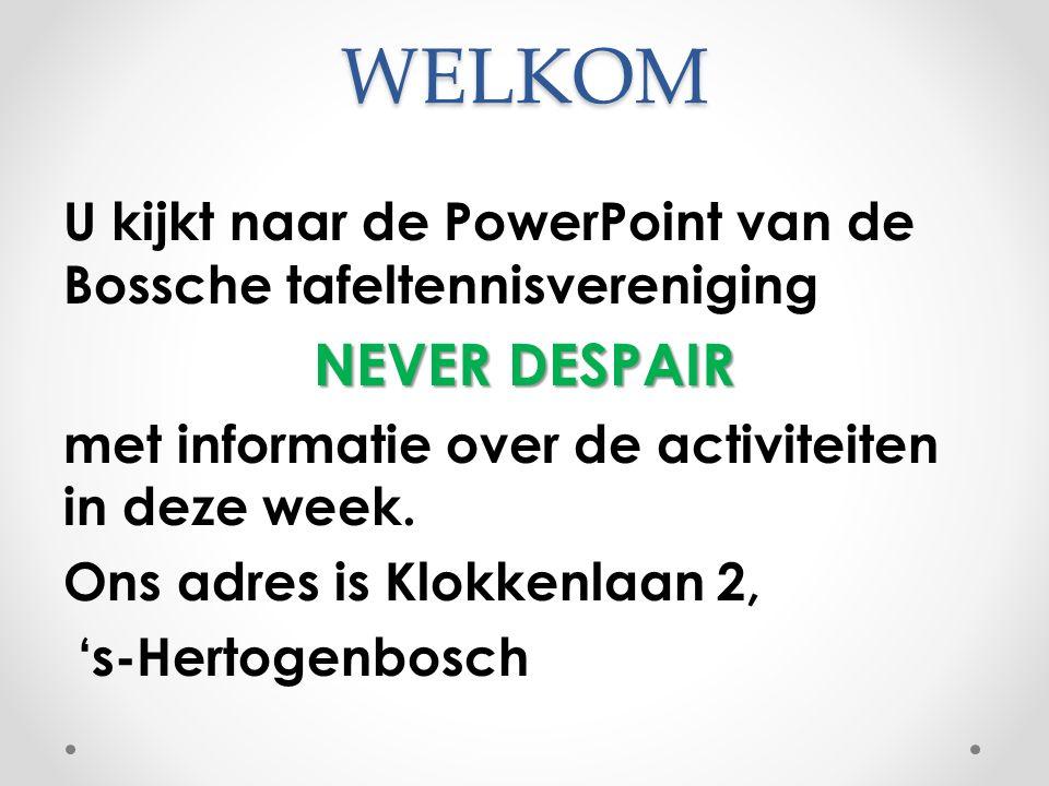 WELKOM U kijkt naar de PowerPoint van de Bossche tafeltennisvereniging. NEVER DESPAIR. met informatie over de activiteiten in deze week.