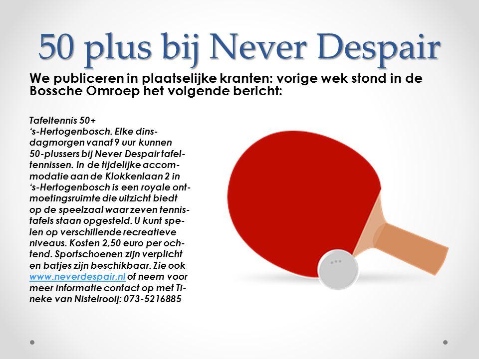 50 plus bij Never Despair We publiceren in plaatselijke kranten: vorige wek stond in de Bossche Omroep het volgende bericht: